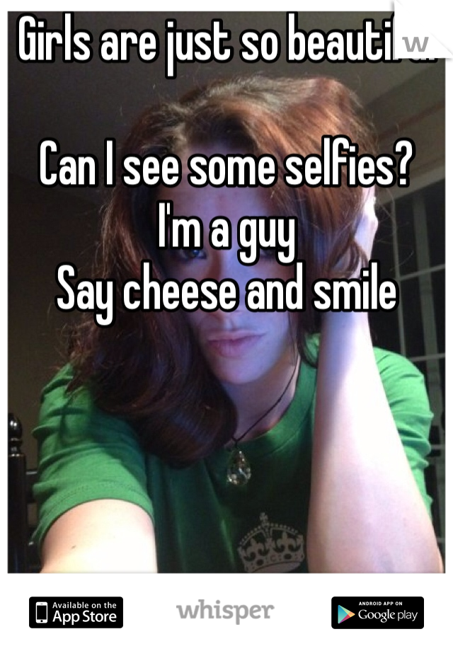 Girls are just so beautiful  Can I see some selfies?  I'm a guy  Say cheese and smile