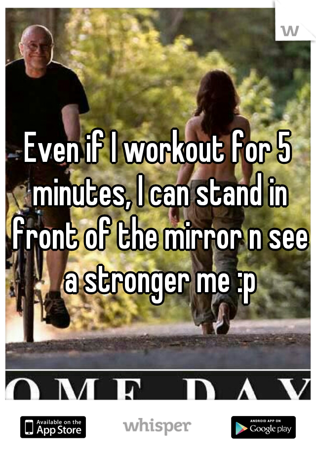 Even if I workout for 5 minutes, I can stand in front of the mirror n see a stronger me :p