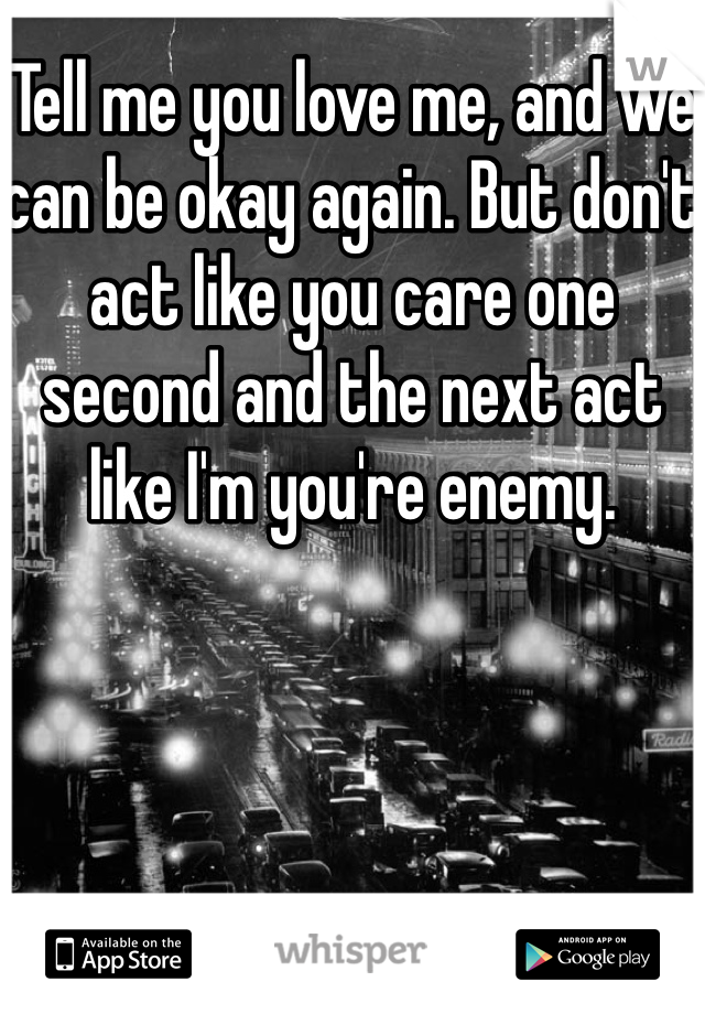 Tell me you love me, and we can be okay again. But don't act like you care one second and the next act like I'm you're enemy.