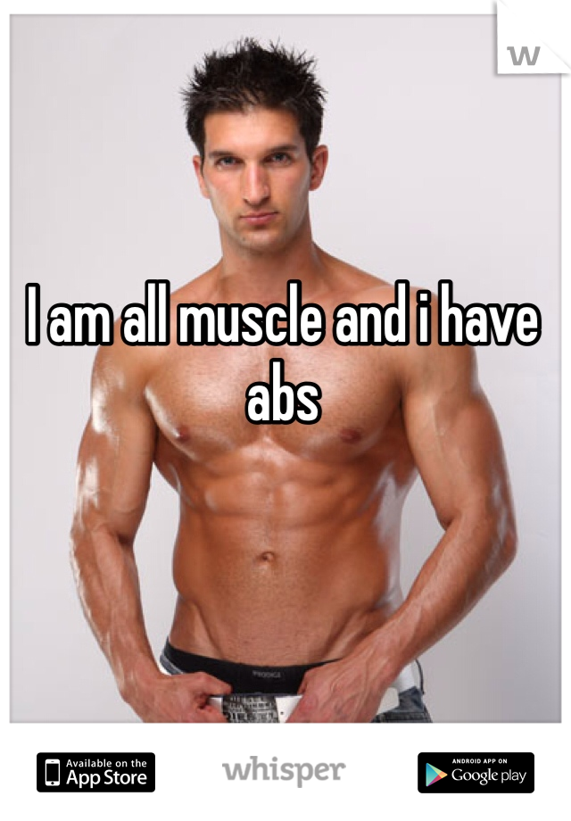 I am all muscle and i have abs