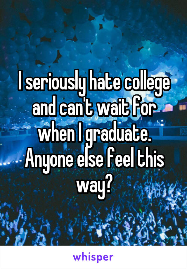 I seriously hate college and can't wait for when I graduate. Anyone else feel this way?