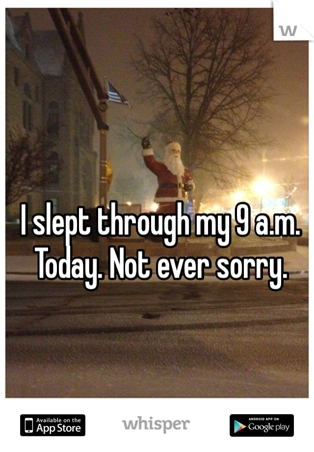 I slept through my 9 a.m. Today. Not ever sorry.