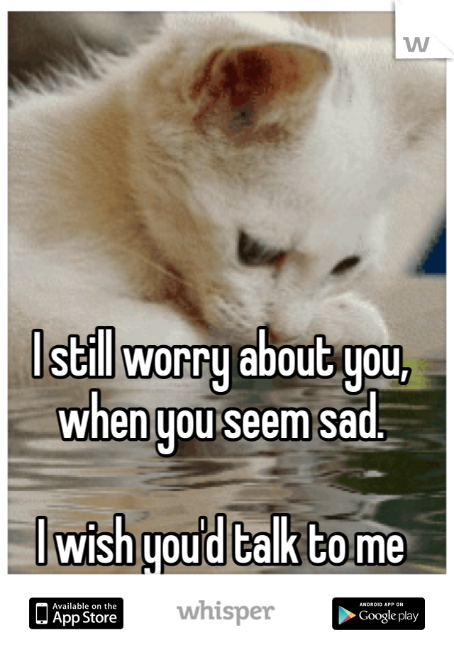 I still worry about you, when you seem sad.  I wish you'd talk to me about it.