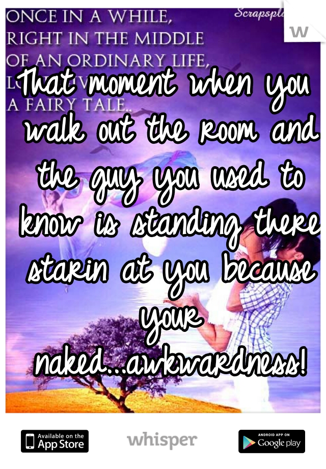 That moment when you walk out the room and the guy you used to know is standing there starin at you because your naked...awkwardness!
