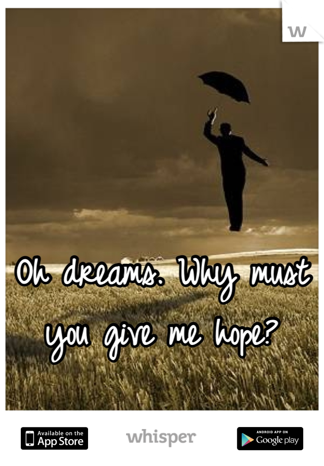 Oh dreams. Why must you give me hope?