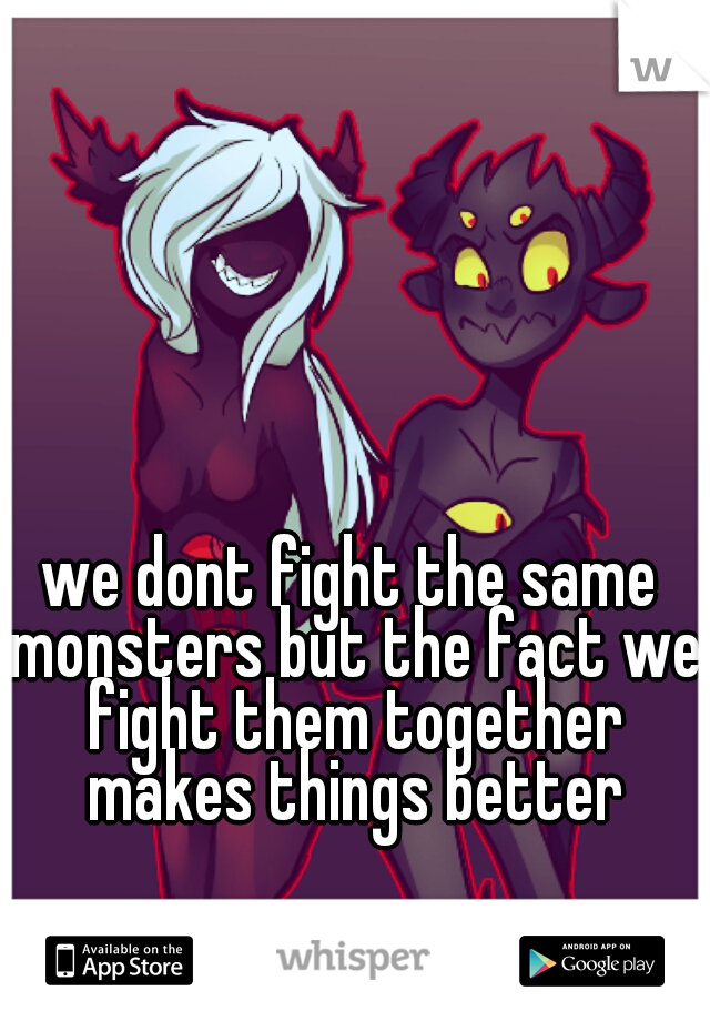 we dont fight the same monsters but the fact we fight them together makes things better