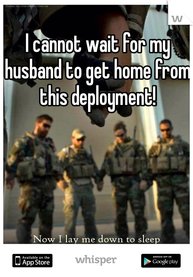 I cannot wait for my husband to get home from this deployment!
