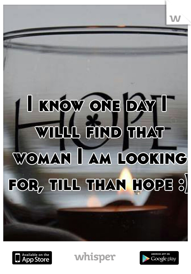 I know one day I willl find that woman I am looking for, till than hope :)