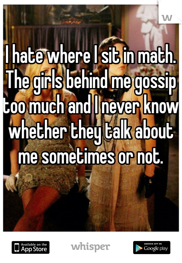 I hate where I sit in math. The girls behind me gossip too much and I never know whether they talk about me sometimes or not.