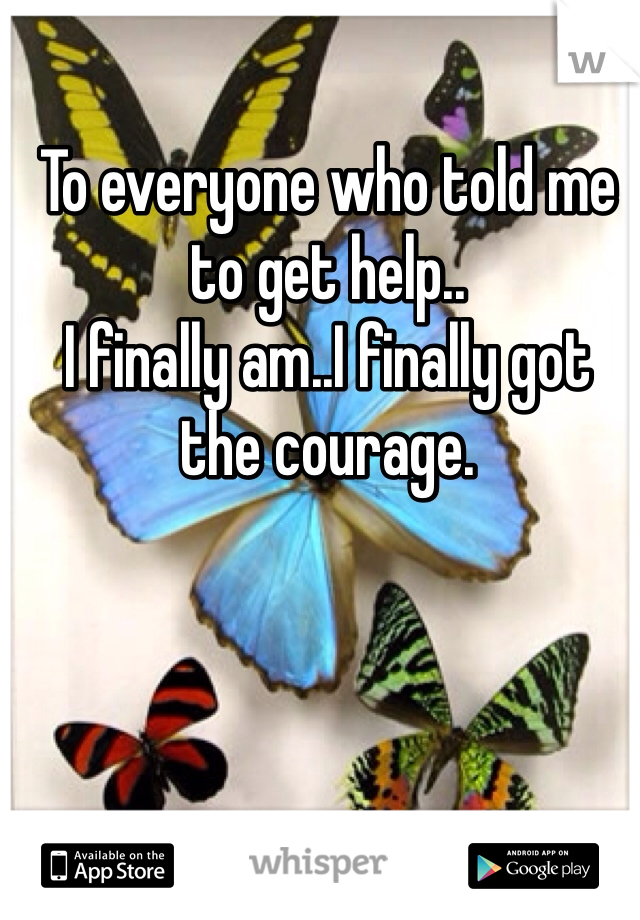 To everyone who told me to get help.. I finally am..I finally got the courage.