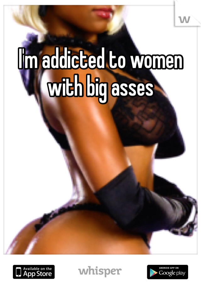 I'm addicted to women with big asses
