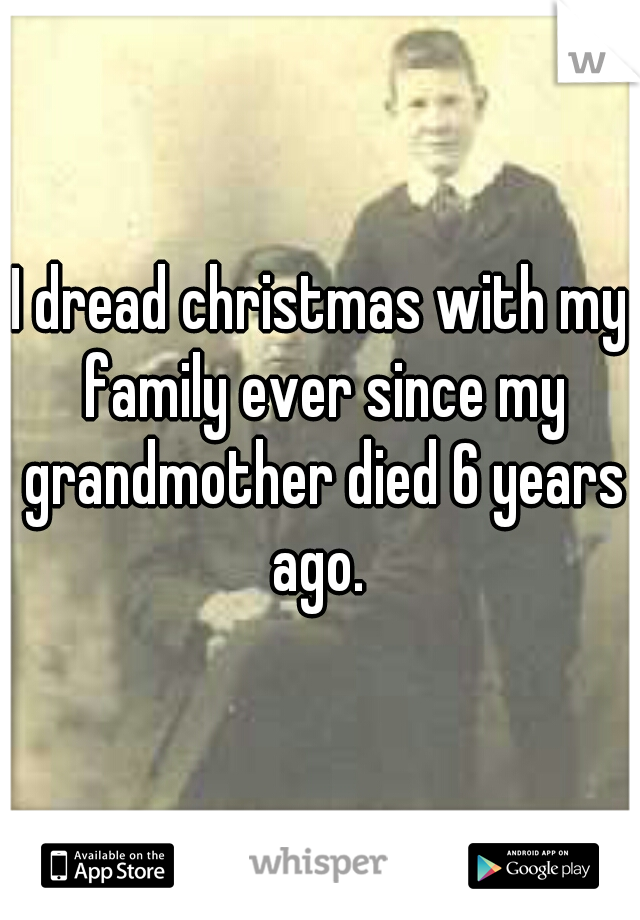 I dread christmas with my family ever since my grandmother died 6 years ago.