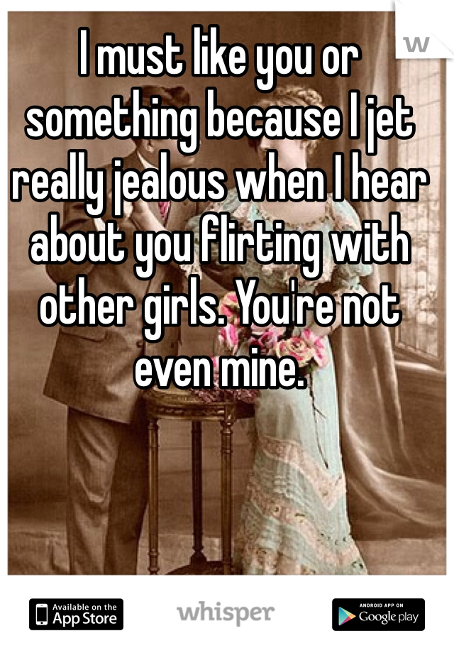 I must like you or something because I jet really jealous when I hear about you flirting with other girls. You're not even mine.