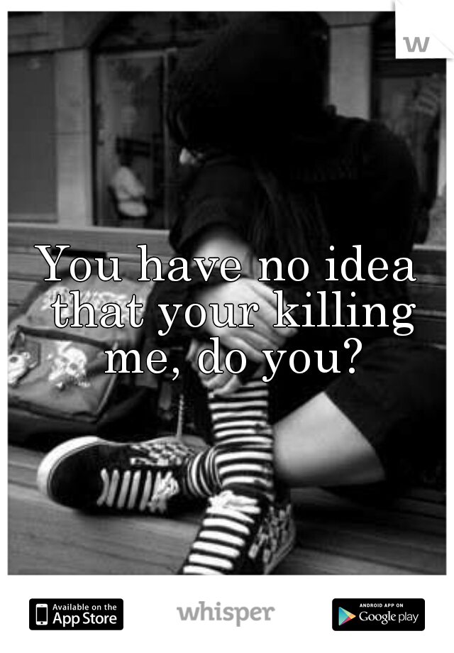 You have no idea that your killing me, do you?