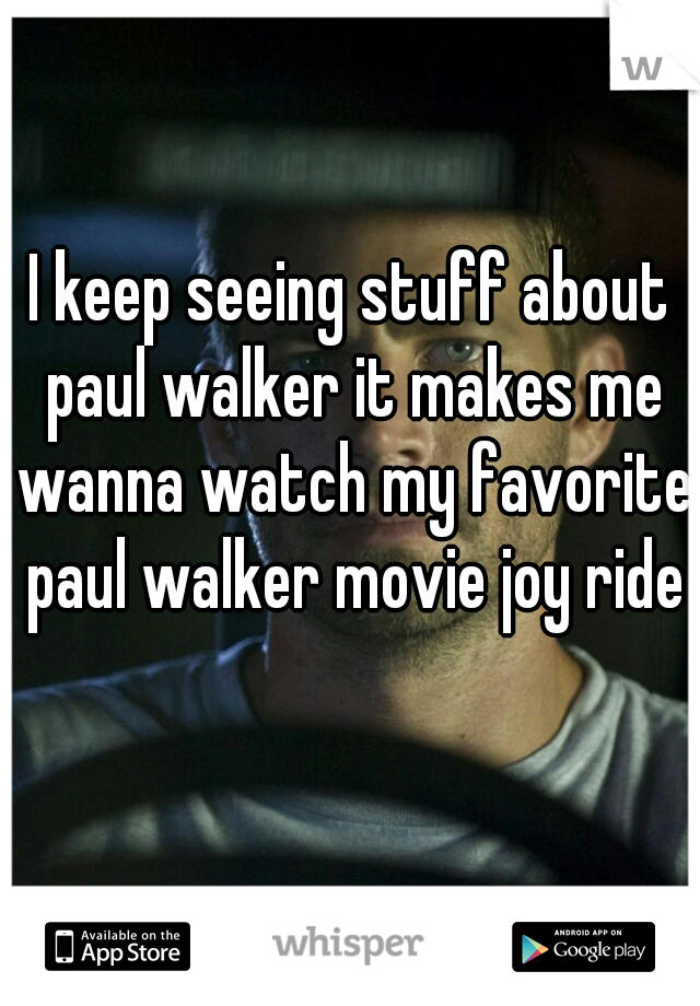 I keep seeing stuff about paul walker it makes me wanna watch my favorite paul walker movie joy ride