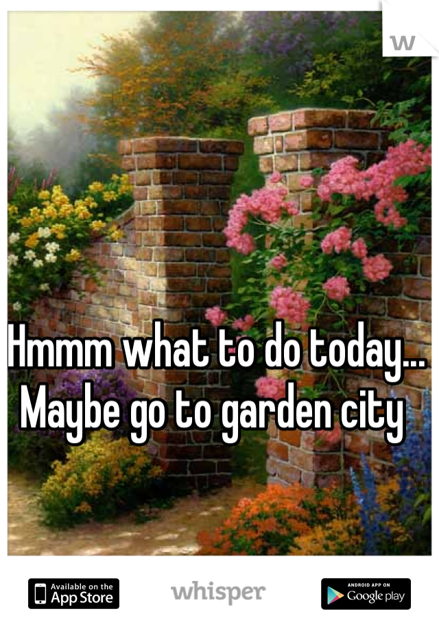 Hmmm what to do today... Maybe go to garden city