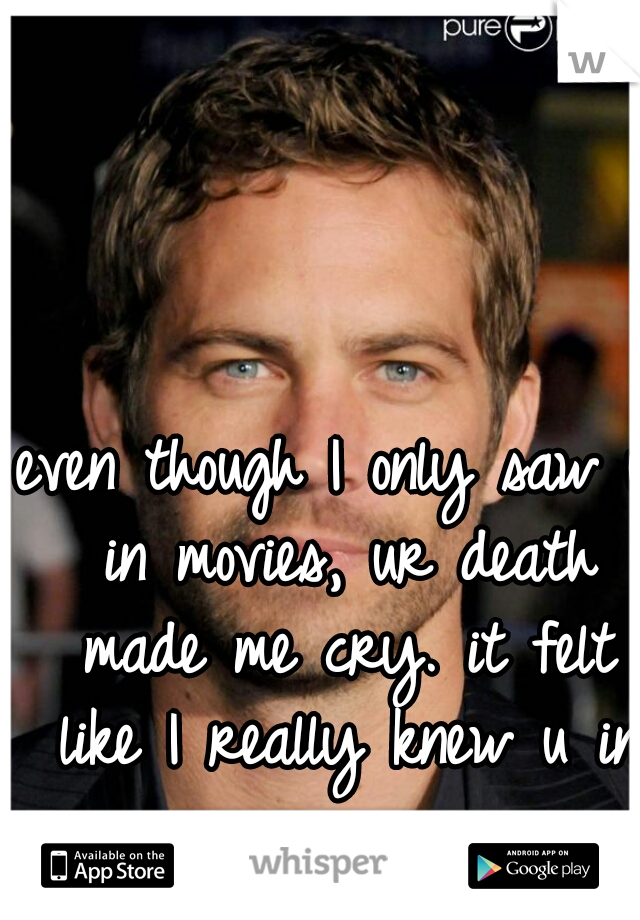 even though I only saw u in movies, ur death made me cry. it felt like I really knew u in person.