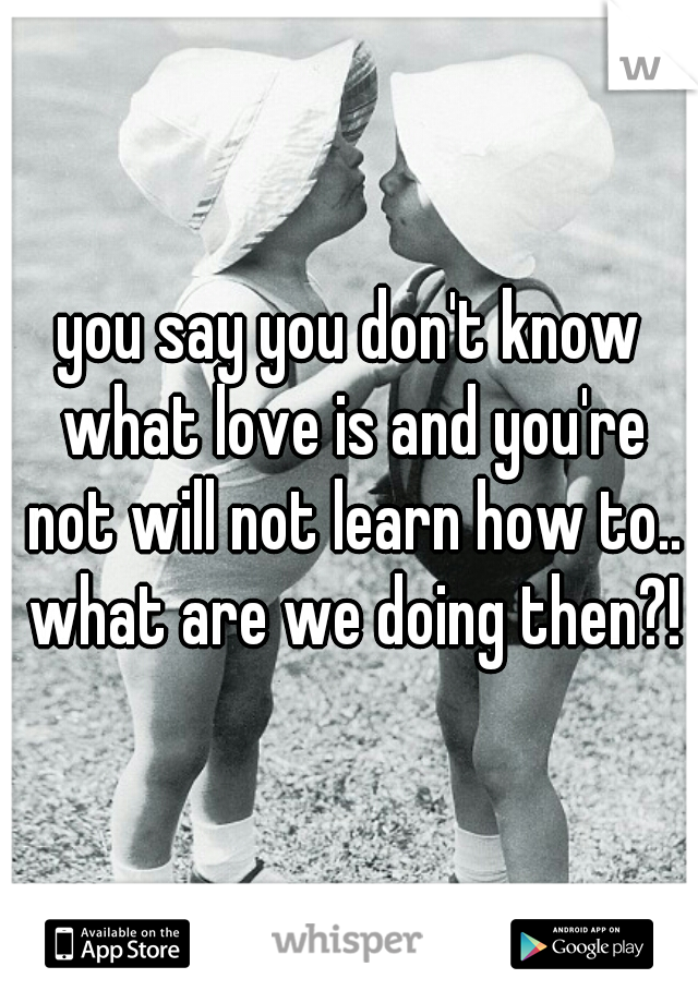 you say you don't know what love is and you're not will not learn how to.. what are we doing then?!