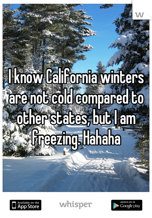 I know California winters are not cold compared to other states, but I am freezing. Hahaha