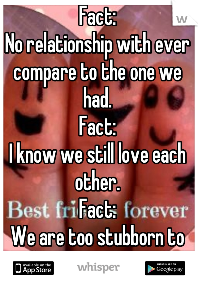 Fact: No relationship with ever compare to the one we had.  Fact:  I know we still love each other.  Fact:  We are too stubborn to admit it.