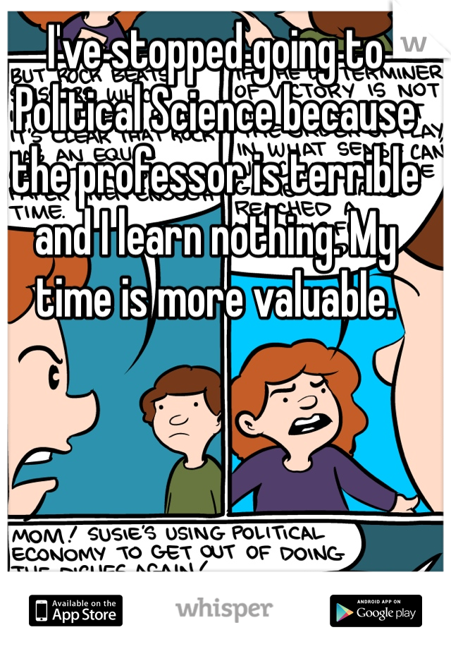 I've stopped going to Political Science because the professor is terrible and I learn nothing. My time is more valuable.