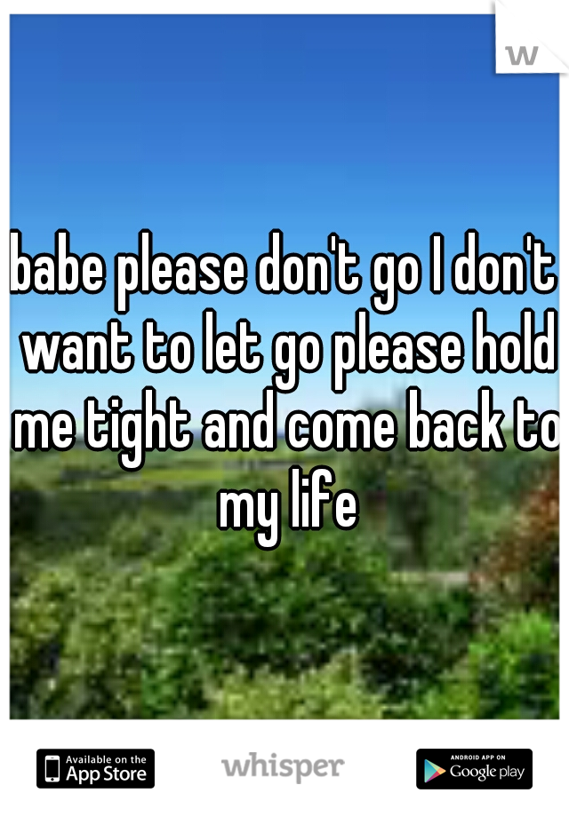 babe please don't go I don't want to let go please hold me tight and come back to my life