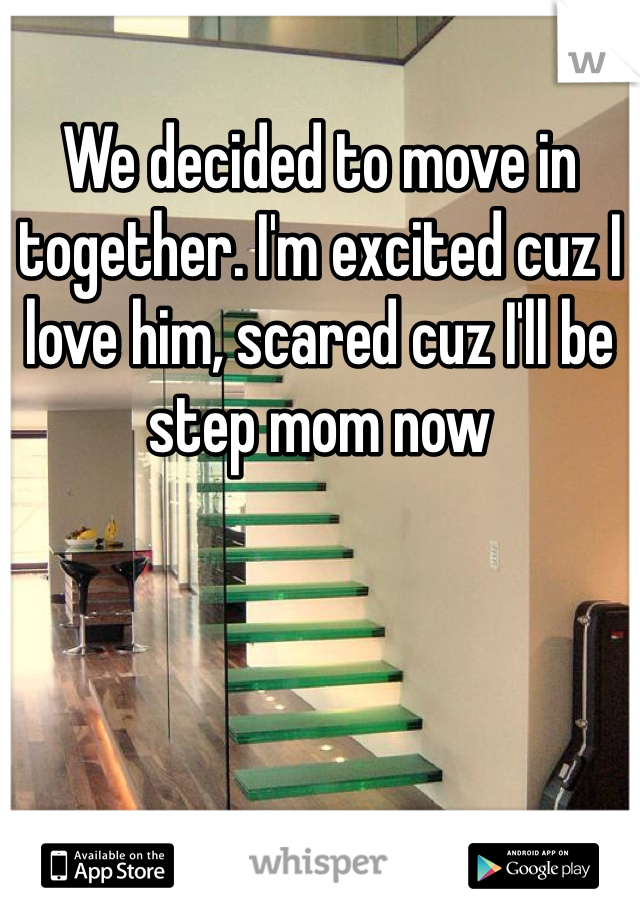 We decided to move in together. I'm excited cuz I love him, scared cuz I'll be step mom now