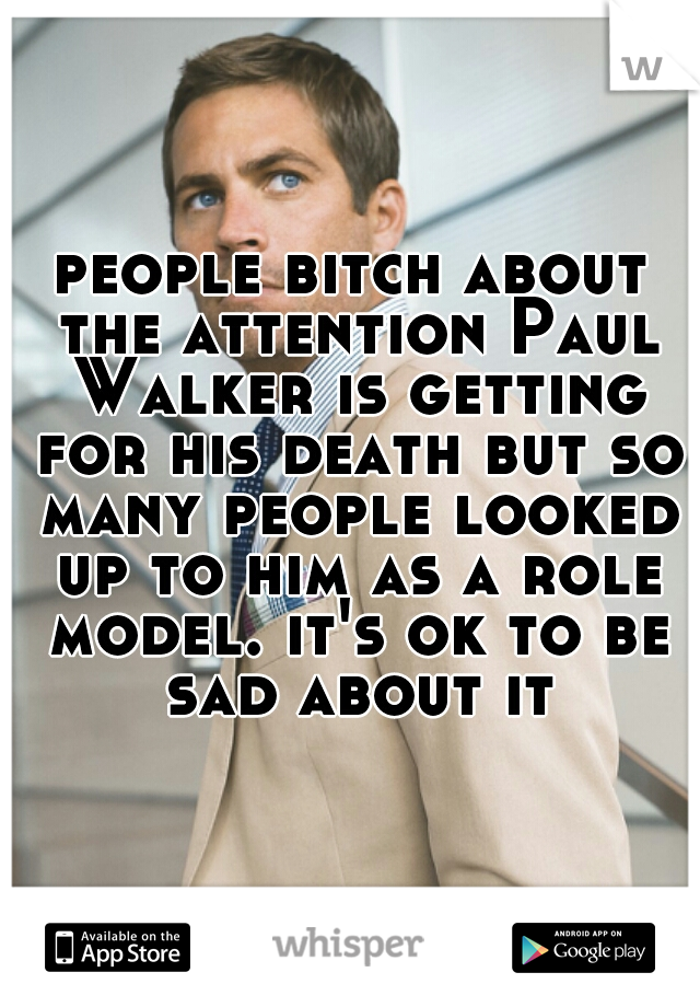 people bitch about the attention Paul Walker is getting for his death but so many people looked up to him as a role model. it's ok to be sad about it