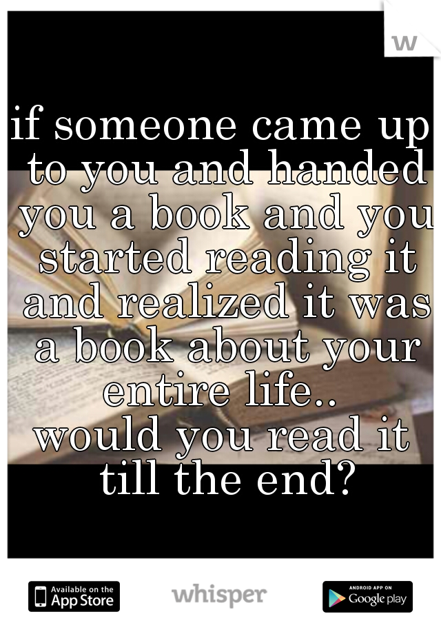 if someone came up to you and handed you a book and you started reading it and realized it was a book about your entire life..  would you read it till the end?