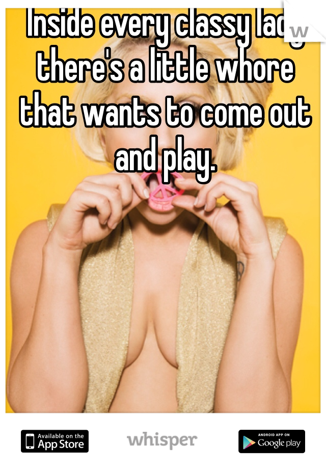 Inside every classy lady there's a little whore that wants to come out and play.