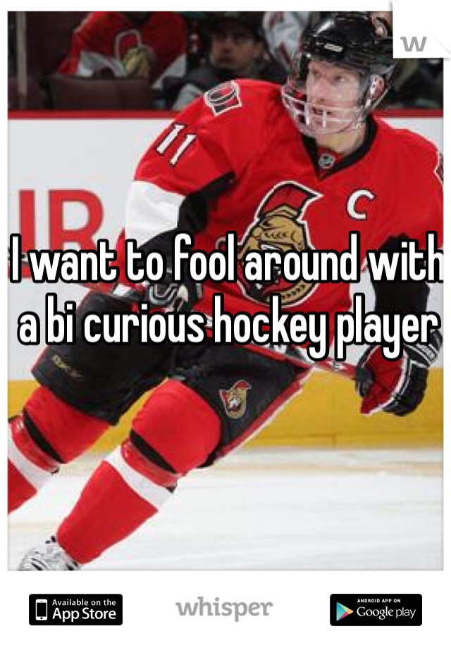 I want to fool around with a bi curious hockey player