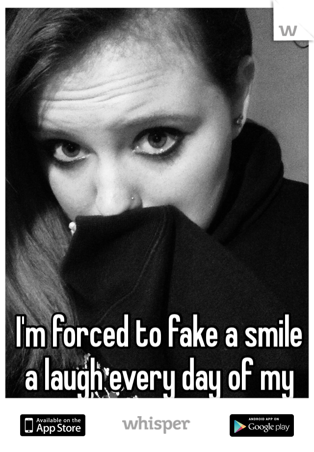 I'm forced to fake a smile a laugh every day of my life