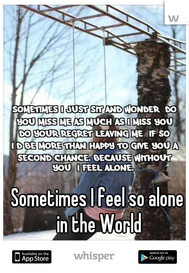 Sometimes I feel so alone in the World