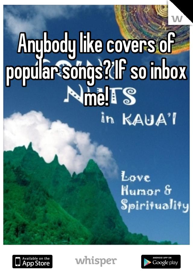 Anybody like covers of popular songs? If so inbox me!
