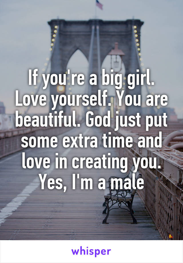 If you're a big girl. Love yourself. You are beautiful. God just put some extra time and love in creating you. Yes, I'm a male