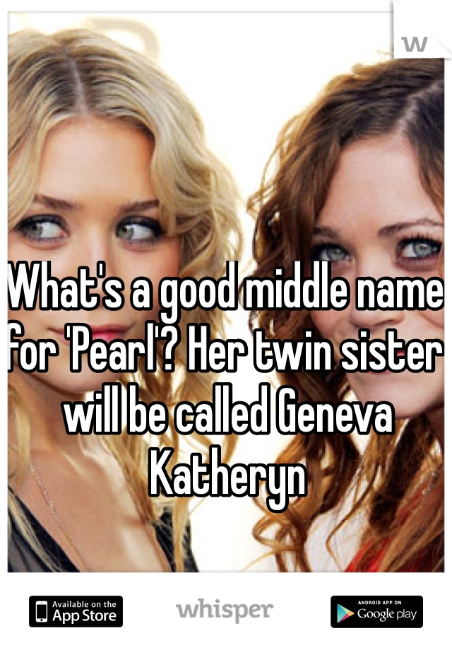 What's a good middle name for 'Pearl'? Her twin sister will be called Geneva Katheryn
