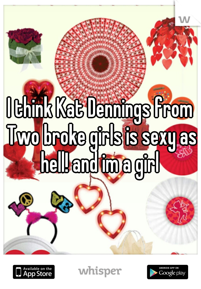I think Kat Dennings from Two broke girls is sexy as hell! and im a girl