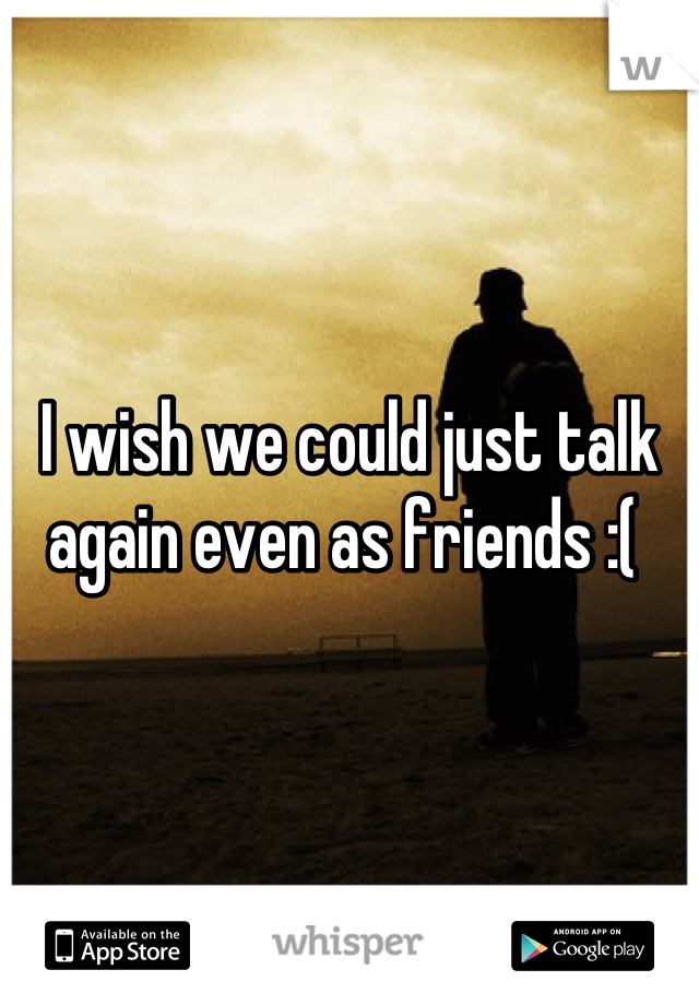 I wish we could just talk again even as friends :(
