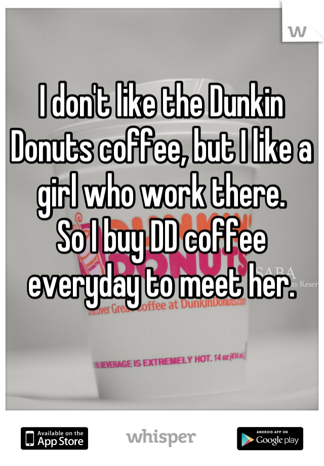 I don't like the Dunkin Donuts coffee, but I like a girl who work there.  So I buy DD coffee everyday to meet her.