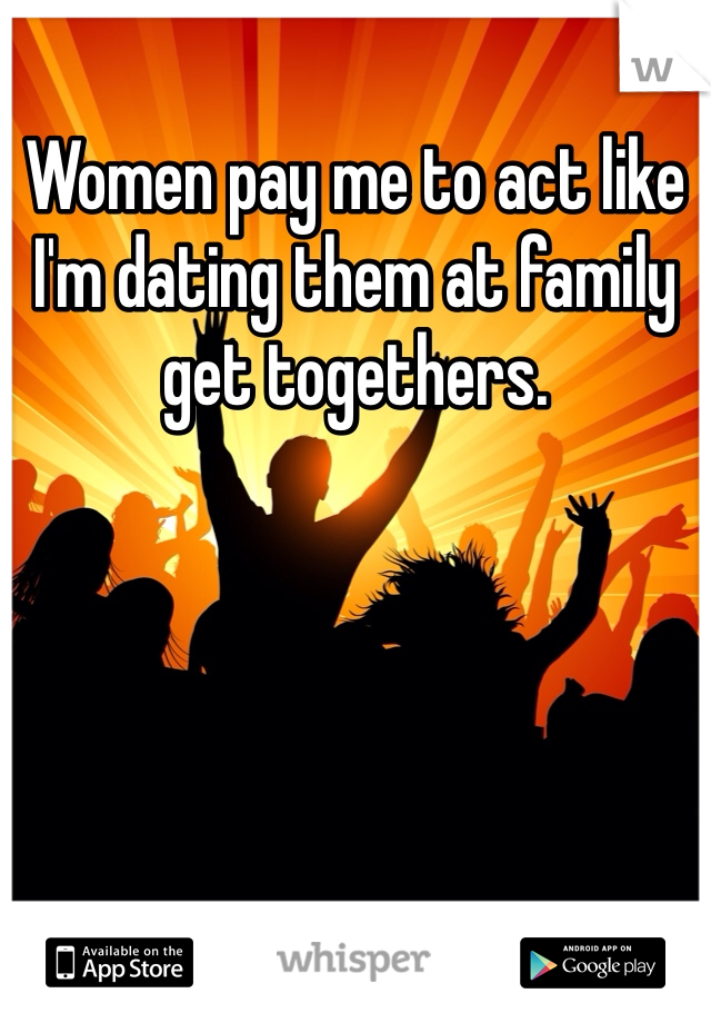 Women pay me to act like I'm dating them at family get togethers.