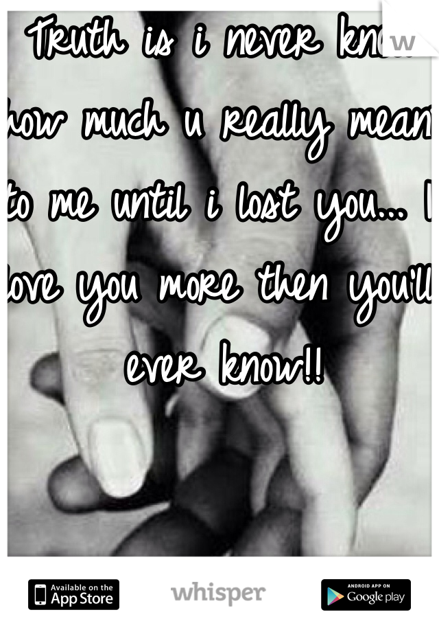 Truth is i never knew how much u really meant to me until i lost you... I love you more then you'll ever know!!