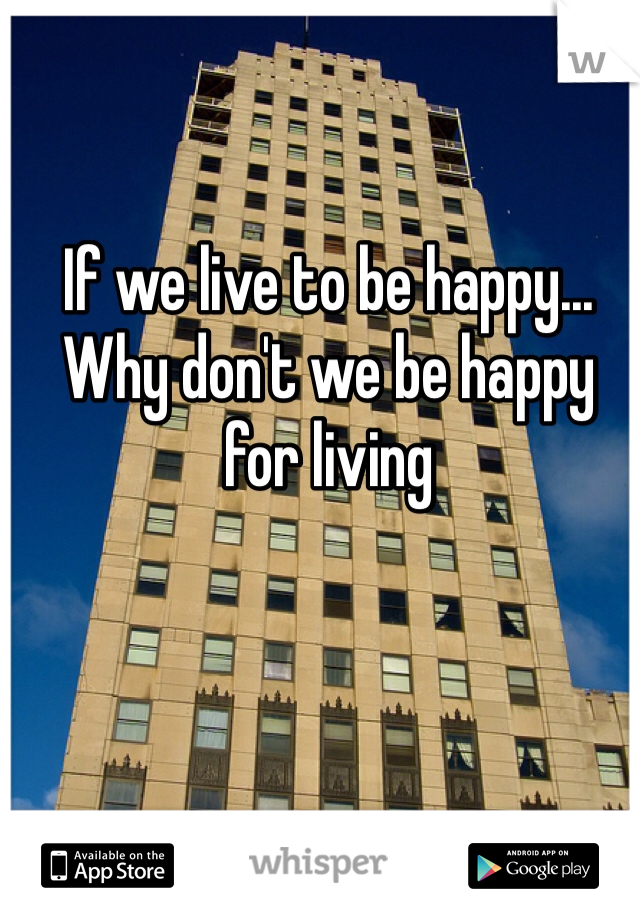 If we live to be happy... Why don't we be happy for living