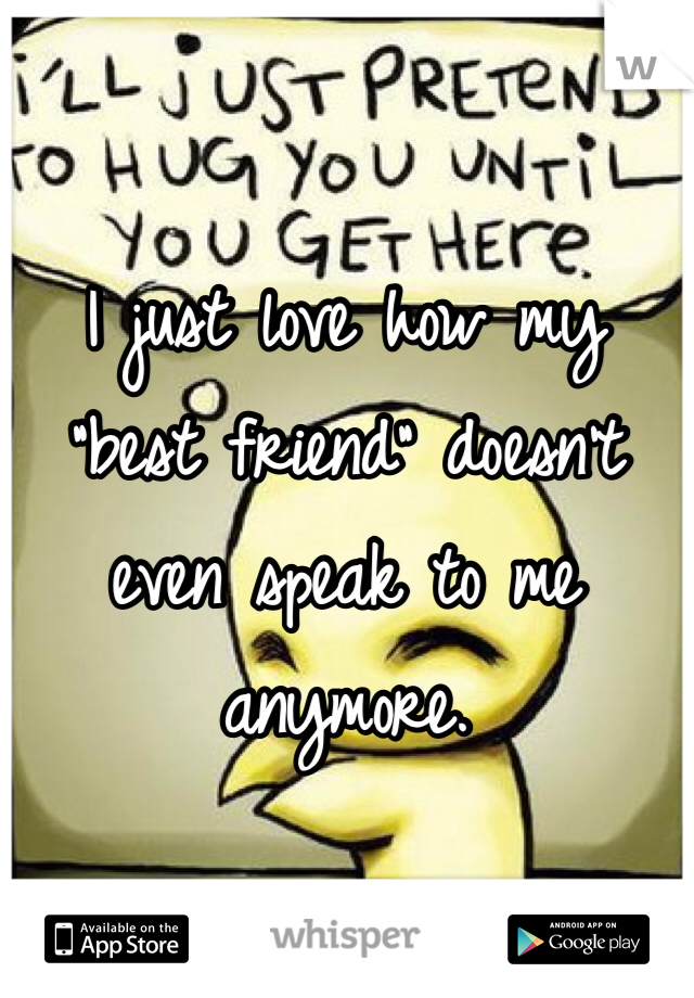 """I just love how my """"best friend"""" doesn't even speak to me anymore."""