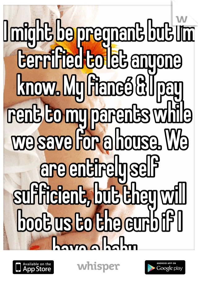 I might be pregnant but I'm terrified to let anyone know. My fiancé & I pay rent to my parents while we save for a house. We are entirely self sufficient, but they will boot us to the curb if I have a baby...