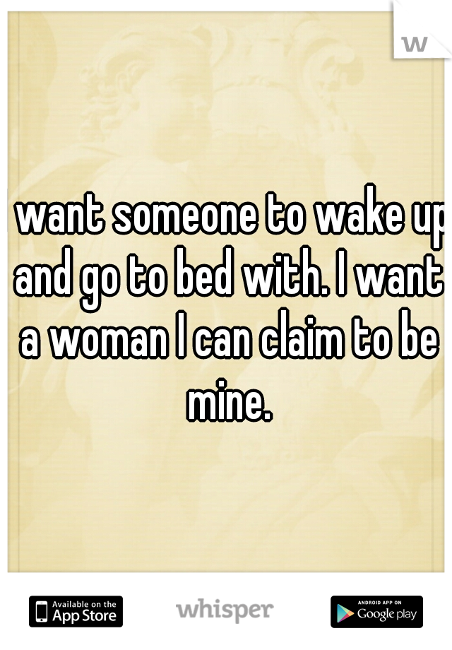 I want someone to wake up and go to bed with. I want a woman I can claim to be mine.