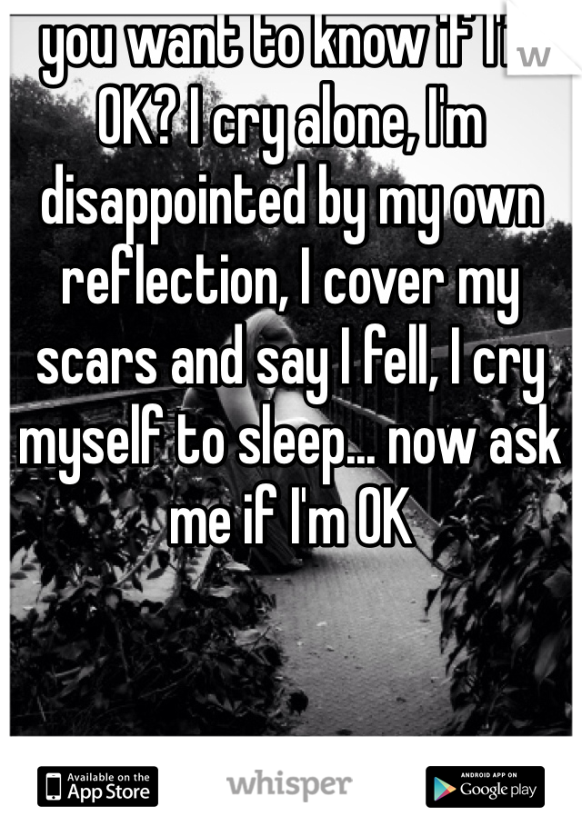 you want to know if I'm OK? I cry alone, I'm disappointed by my own reflection, I cover my scars and say I fell, I cry myself to sleep... now ask me if I'm OK