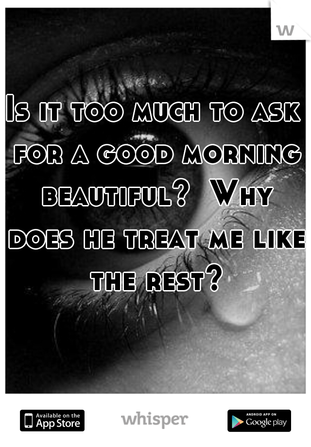 Is it too much to ask for a good morning beautiful?  Why does he treat me like the rest?