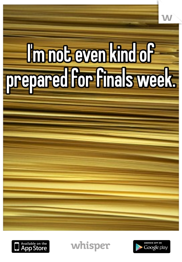 I'm not even kind of prepared for finals week.