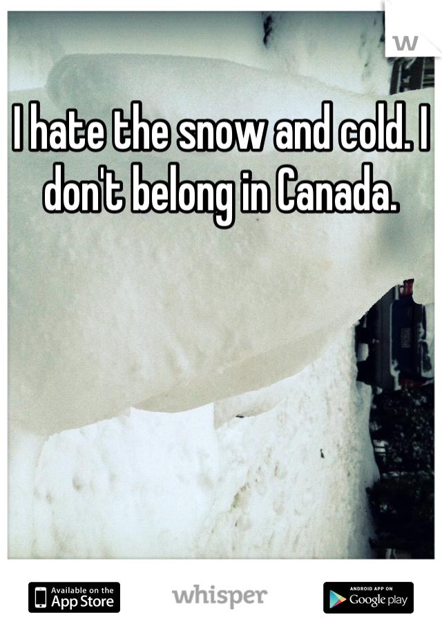 I hate the snow and cold. I don't belong in Canada.