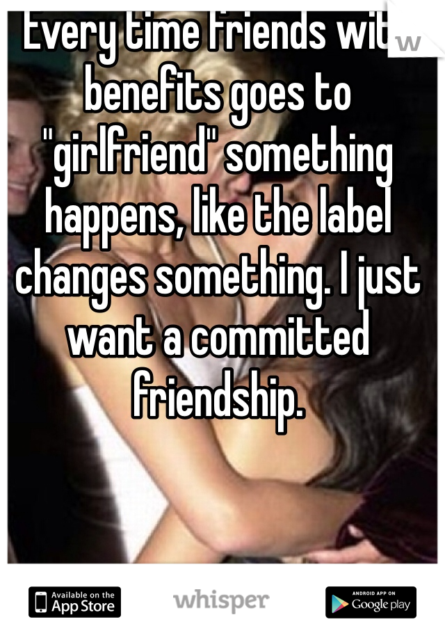 "Every time friends with benefits goes to ""girlfriend"" something happens, like the label changes something. I just want a committed friendship."